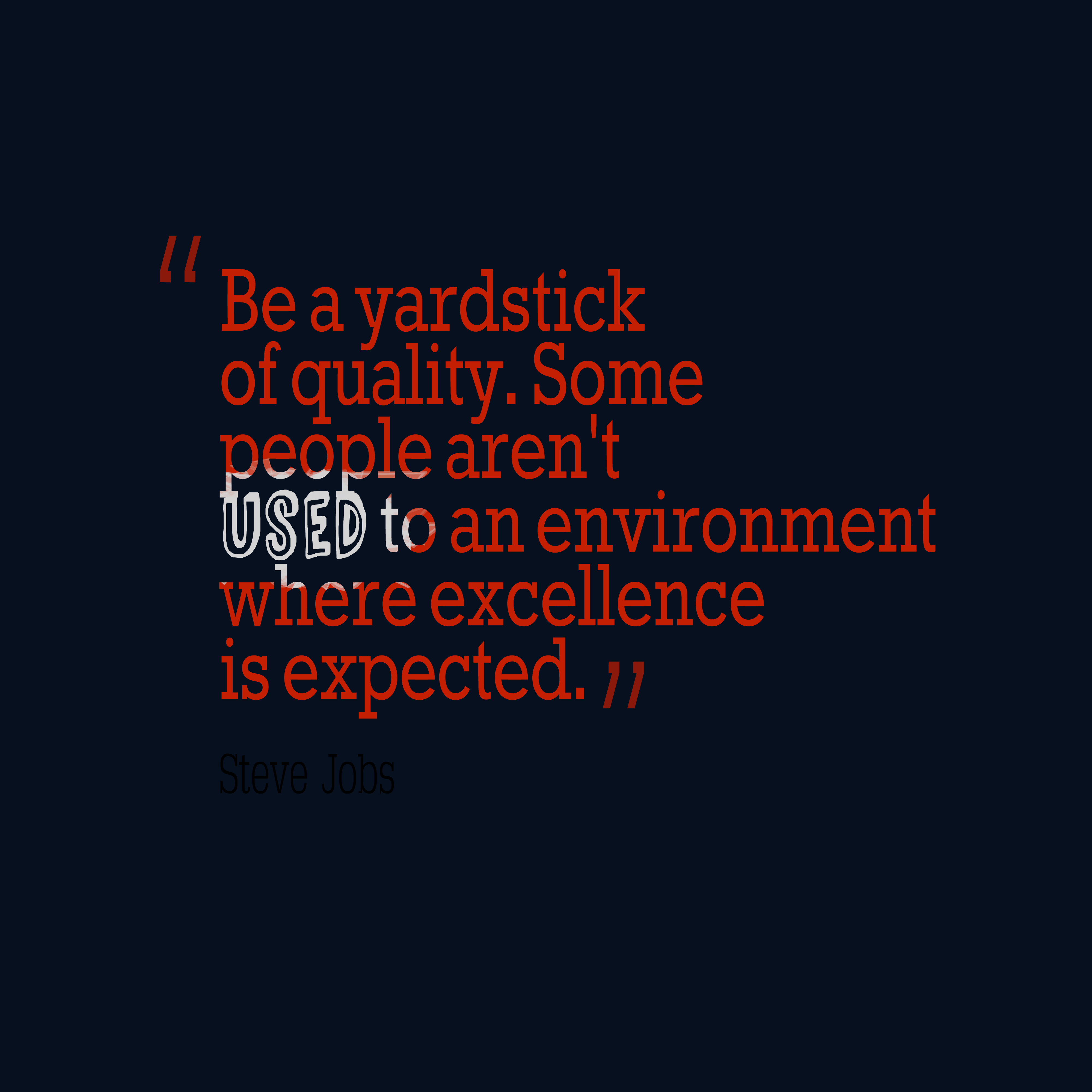 Quotes image of Be a yardstick of quality. Some people aren't used to an environment where excellence is expected.