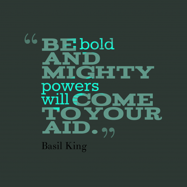 Be bold and