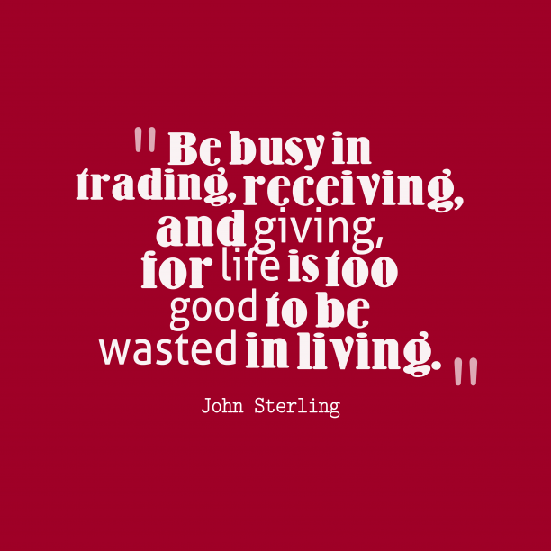 John Sterling 's quote about life. Be busy in trading, receiving,…
