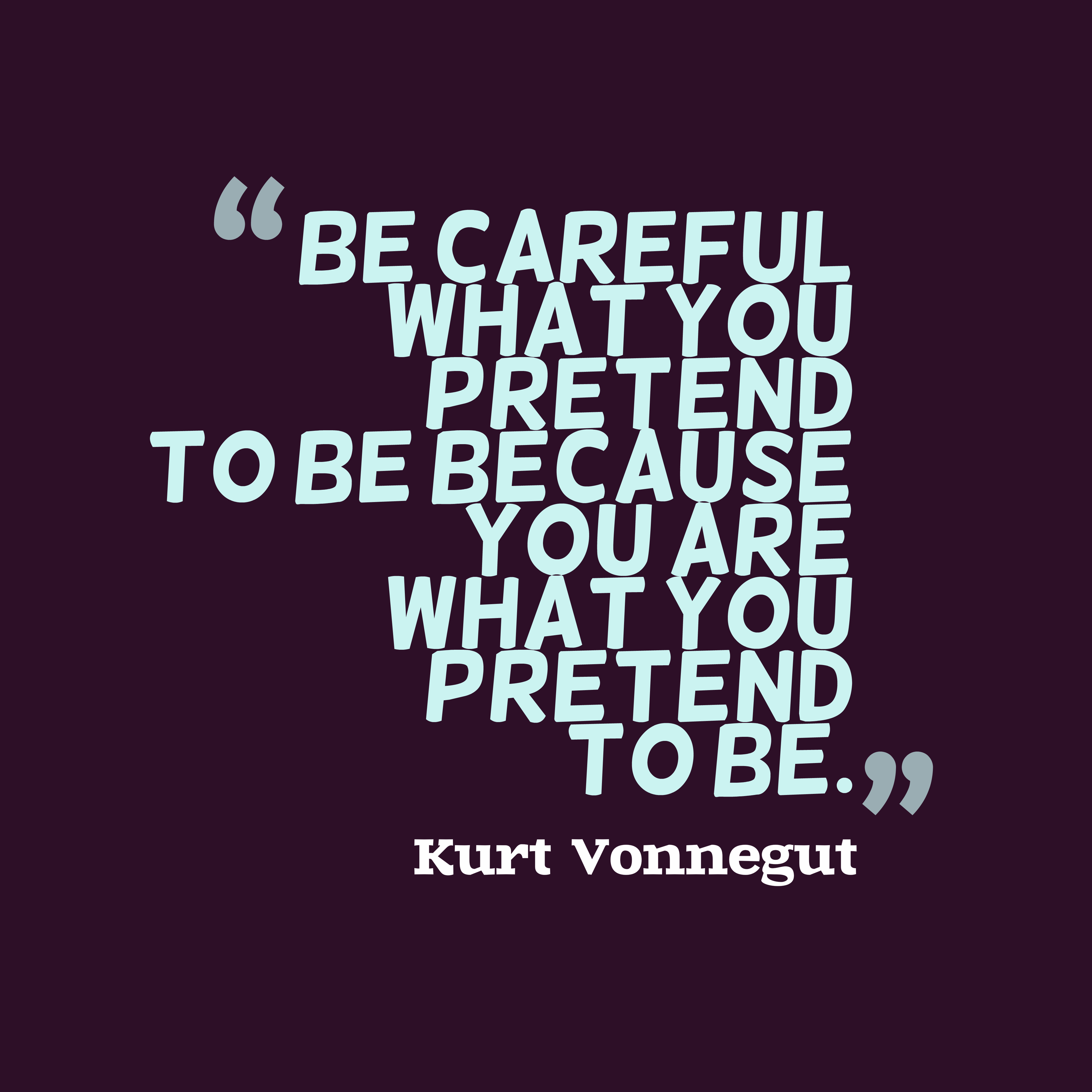 hi-res image of Be careful what you pretend to be because you are what you pretend to be.