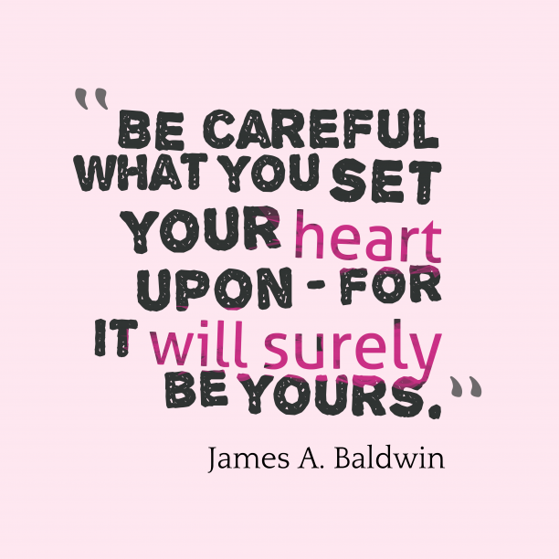 James A. Baldwin 's quote about . Be careful what you set…