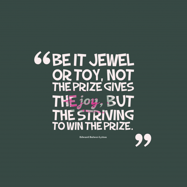 Edward Bulwer-Lytton 's quote about . Be it jewel or toy,…