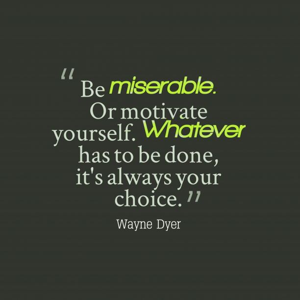 Wayne Dyer 's quote about . Be miserable. Or motivate yourself….