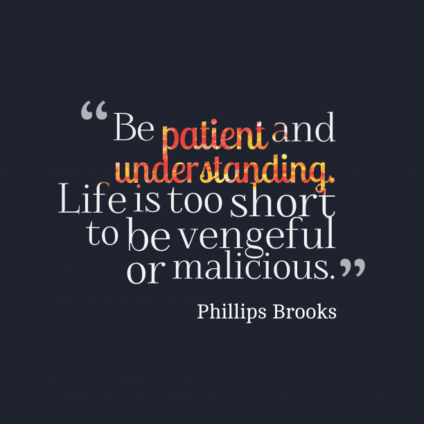 Phillips Brooks 's quote about . Be patient and understanding. Life…