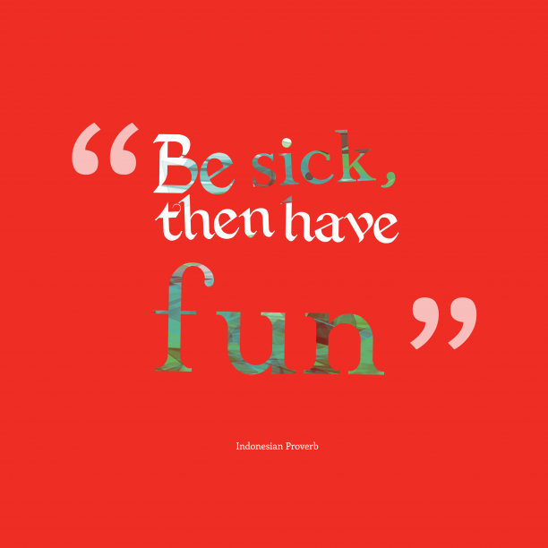 Indonesian Wisdom 's quote about . Be sick, then have fun…