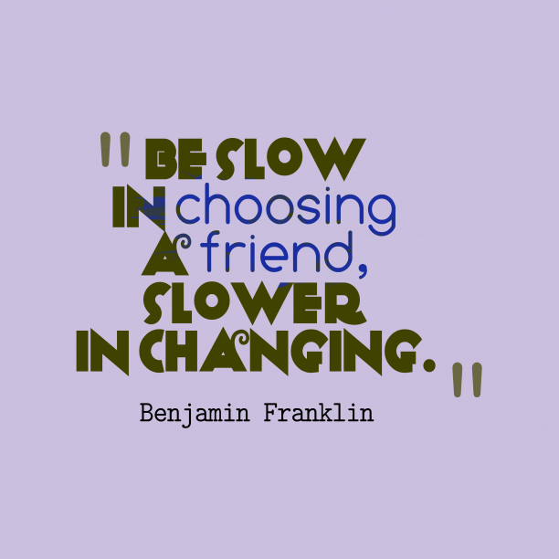 Benjamin Franklin 's quote about Friend. Be slow in choosing a…