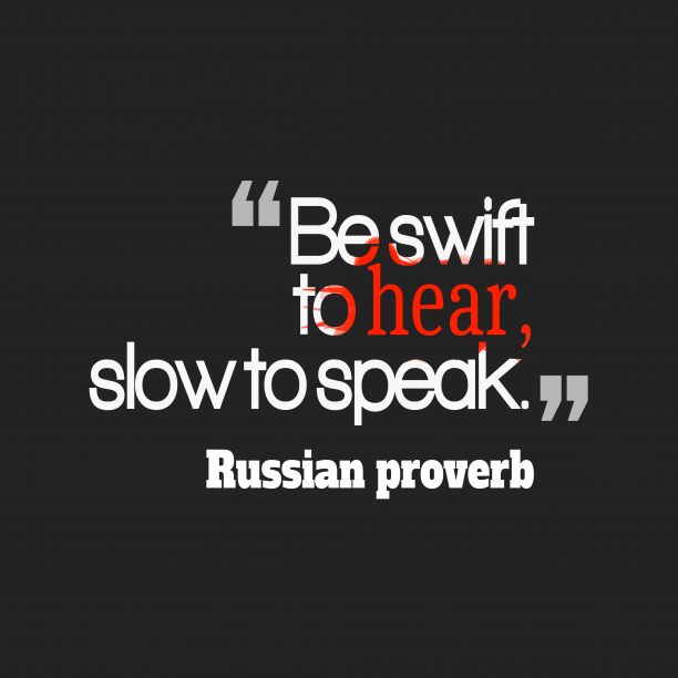 Russian proverb 's quote about . Be swift to hear, slow…