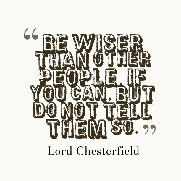 Lord Chesterfield 's quote about Wiser. Be wiser than other people,…
