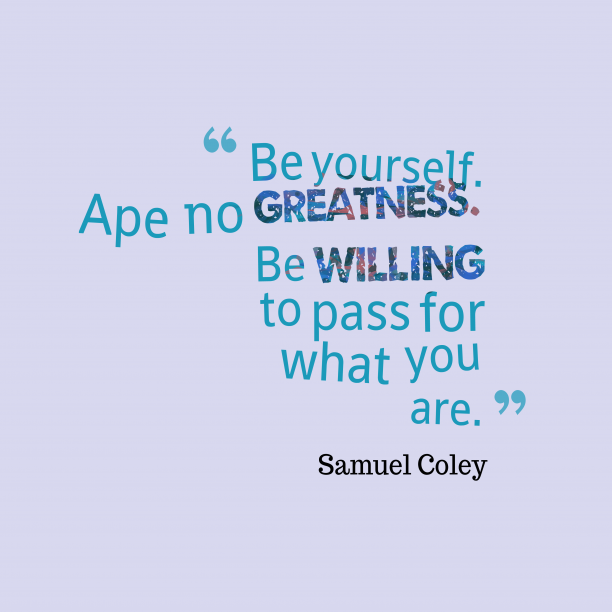 Samuel Coley 's quote about confidence. Be yourself. Ape no greatness….