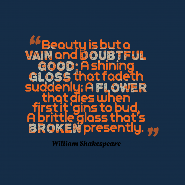 William Shakespeare 's quote about Beauty. Beauty is but a vain…