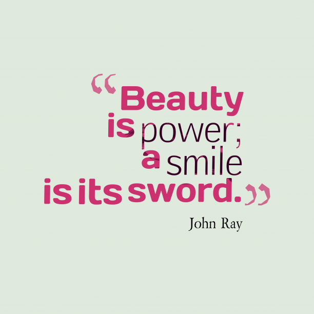 John Ray 's quote about beauty, smile. Beauty is power; a smile…