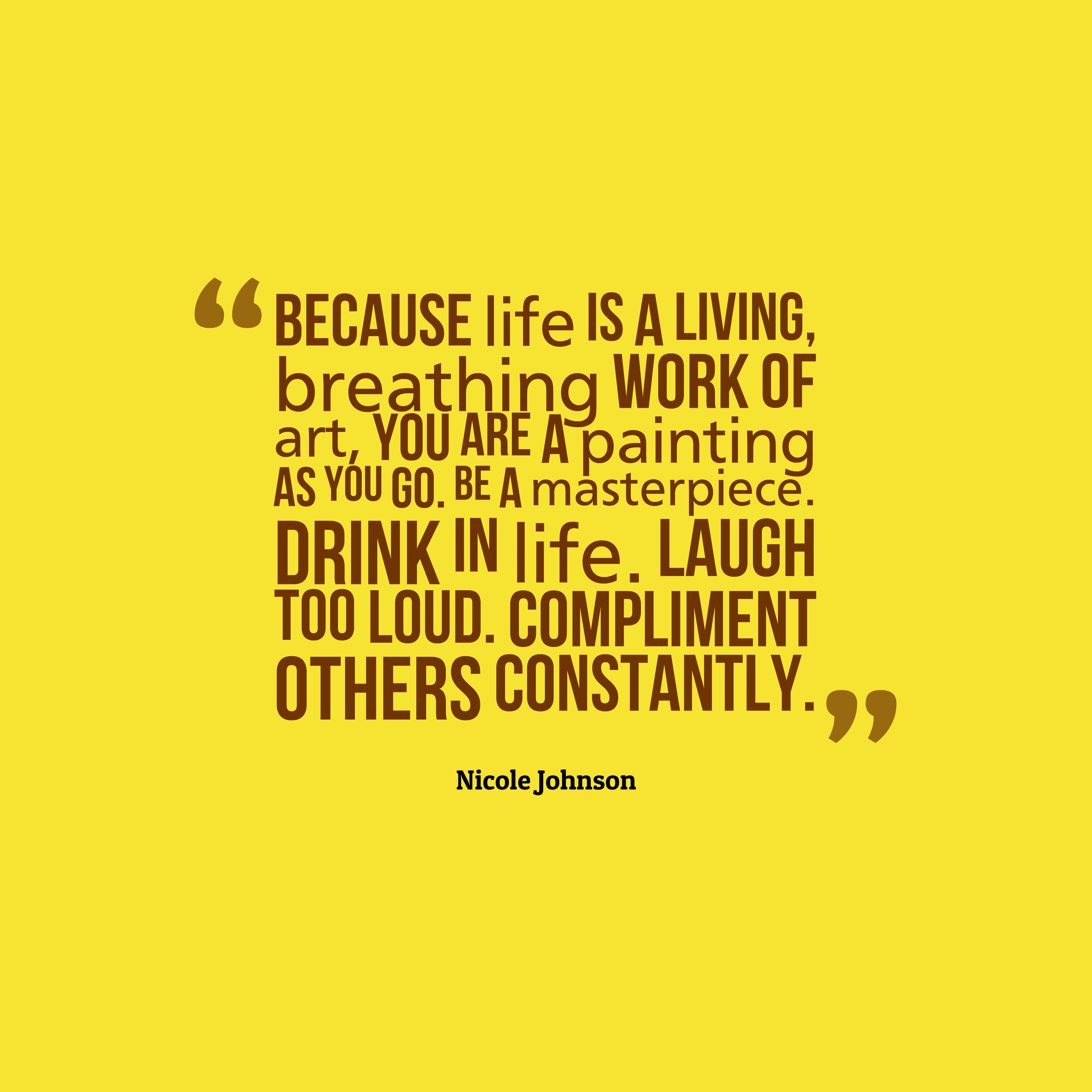 Quotes image of Because life is a living, breathing work of art, you are a painting as you go. Be a masterpiece. Drink in life. Laugh too loud. Compliment others constantly.