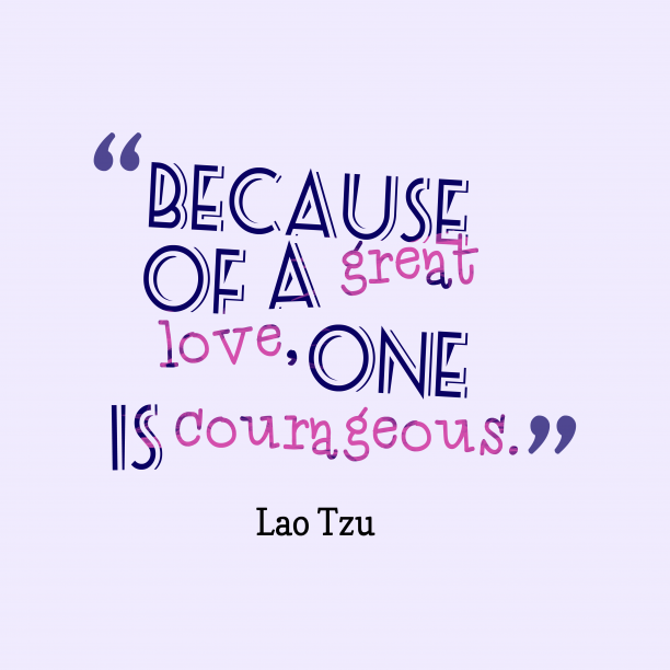 Lao Tzu 's quote about love. Because of a great love,…
