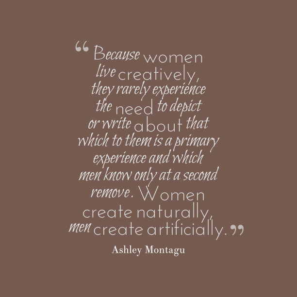 Ashley Montagu 's quote about woman. Because women live creatively, they…