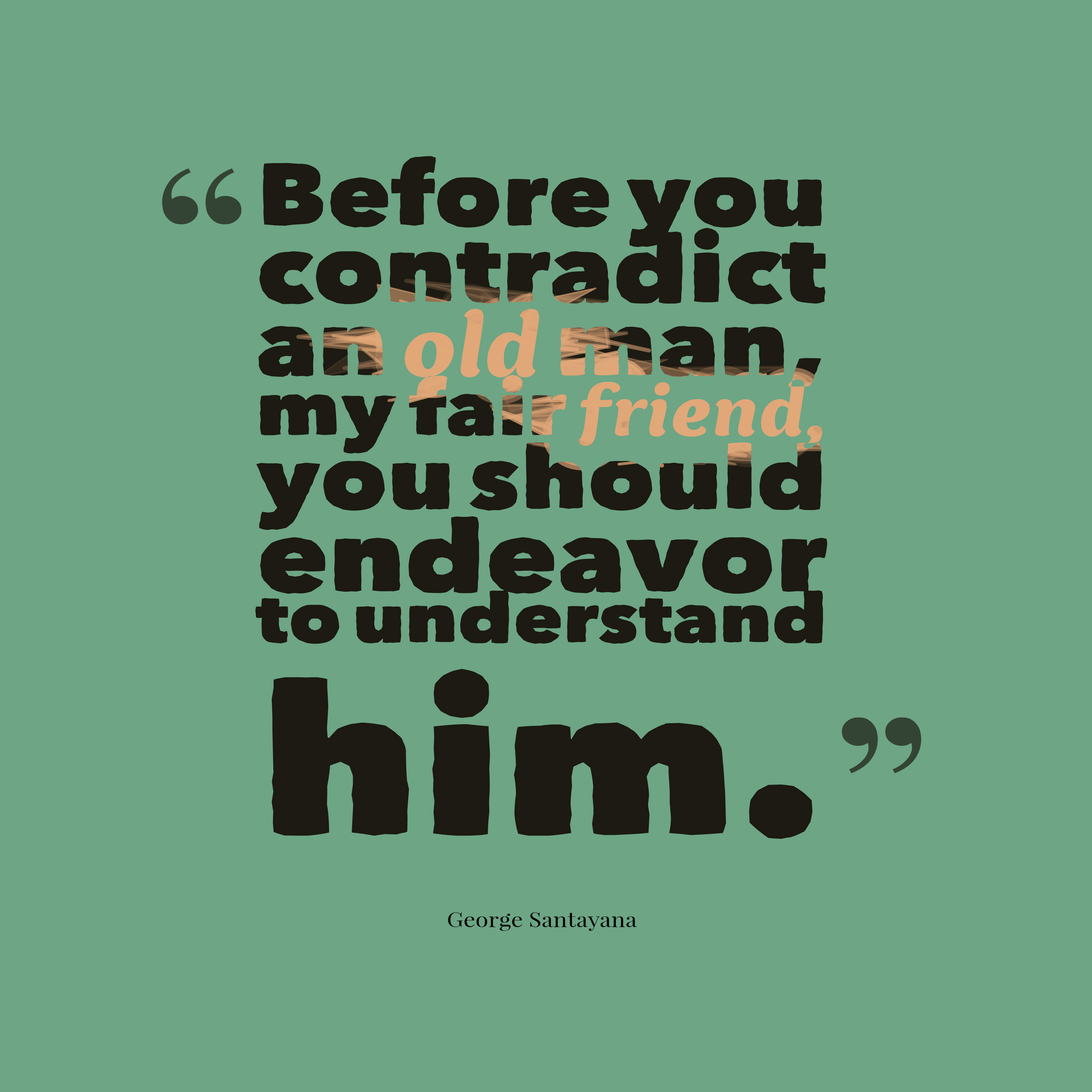 Quotes image of Before you contradict an old man, my fair friend, you should endeavor to understand him.