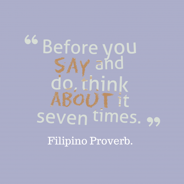Filipino Wisdom. 's quote about Think. Before you say and do,…