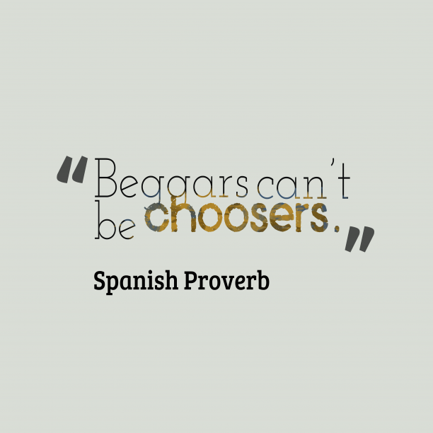 Spanish Wisdom 's quote about . Beggars can't be choosers….