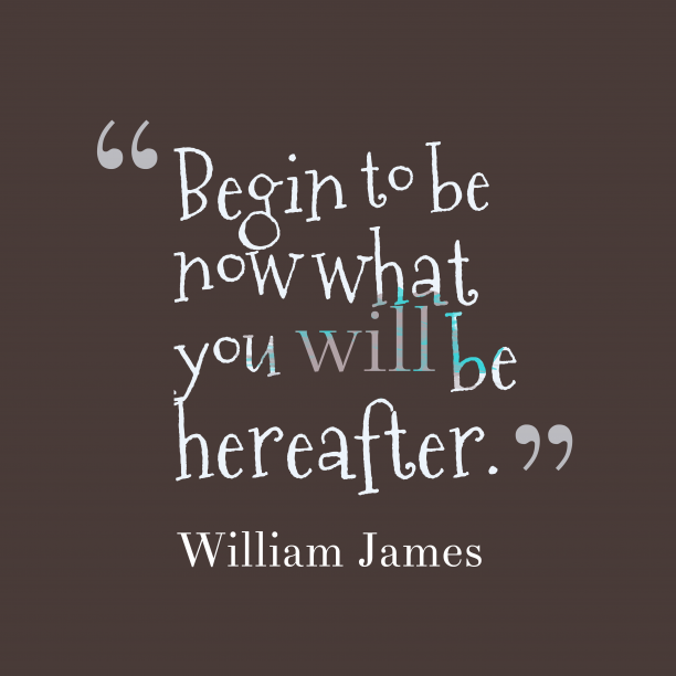 William James 's quote about . Begin to be now what…