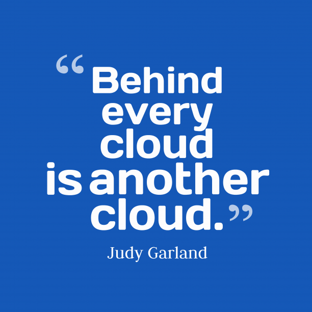Judy Garland 's quote about cloud. Behind every cloud is another…