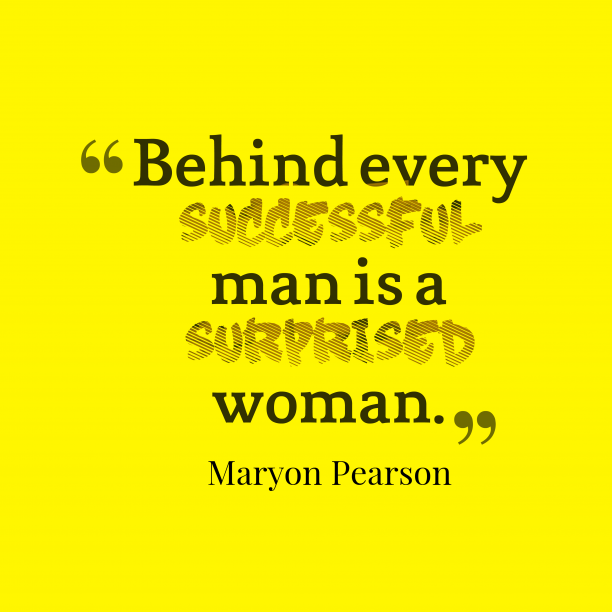 Maryon Pearson 's quote about man,woman. Behind every successful man is…