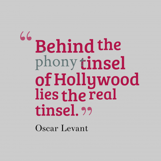 Oscar Levant 's quote about Tinsel. Behind the phony tinsel of…