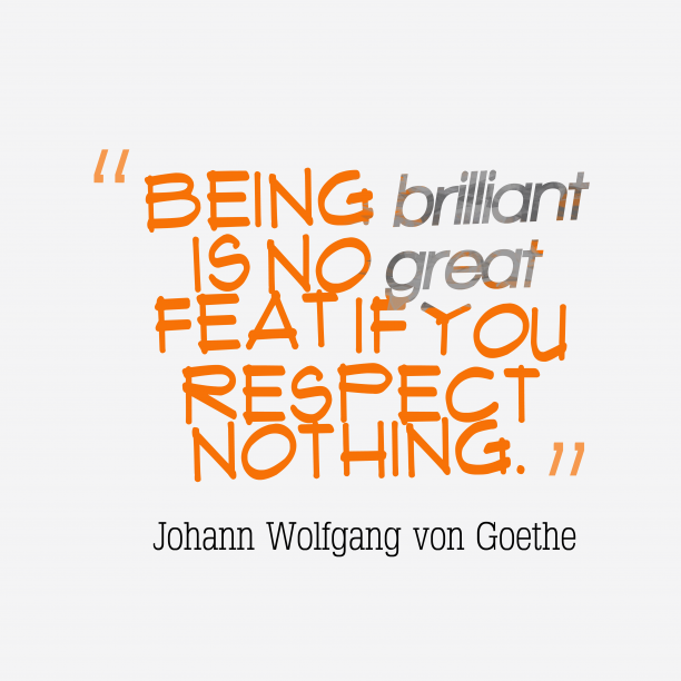 Johann Wolfgang von Goethe 's quote about . Being brilliant is no great…