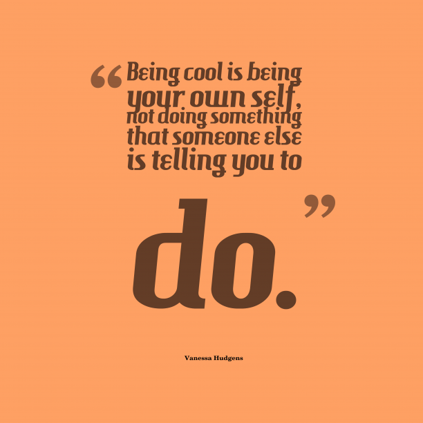 Vanessa Hudgens 's quote about . Being cool is being your…