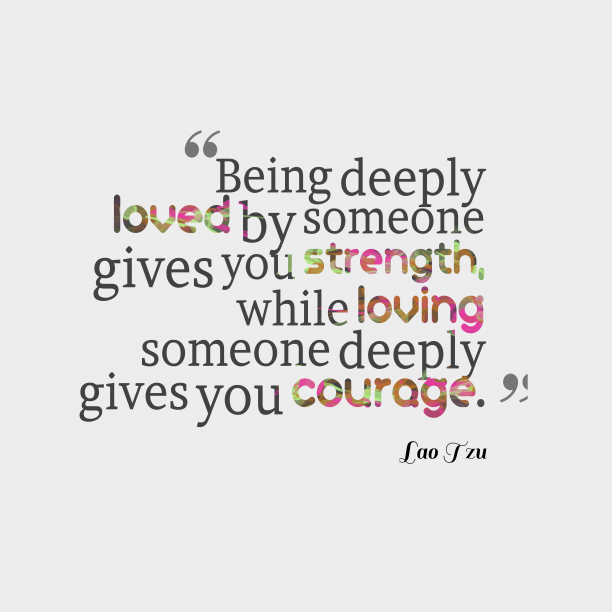 Lao Tzu 's quote about . Being deeply loved by someone…