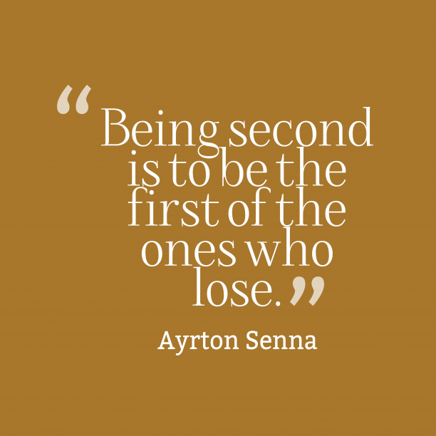 Ayrton Senna 's quote about . Being second is to be…