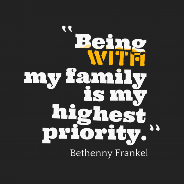 Bethenny Frankel 's quote about . Being with my family is…
