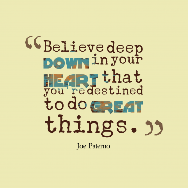 Joe Paterno 's quote about . Believe deep down in your…
