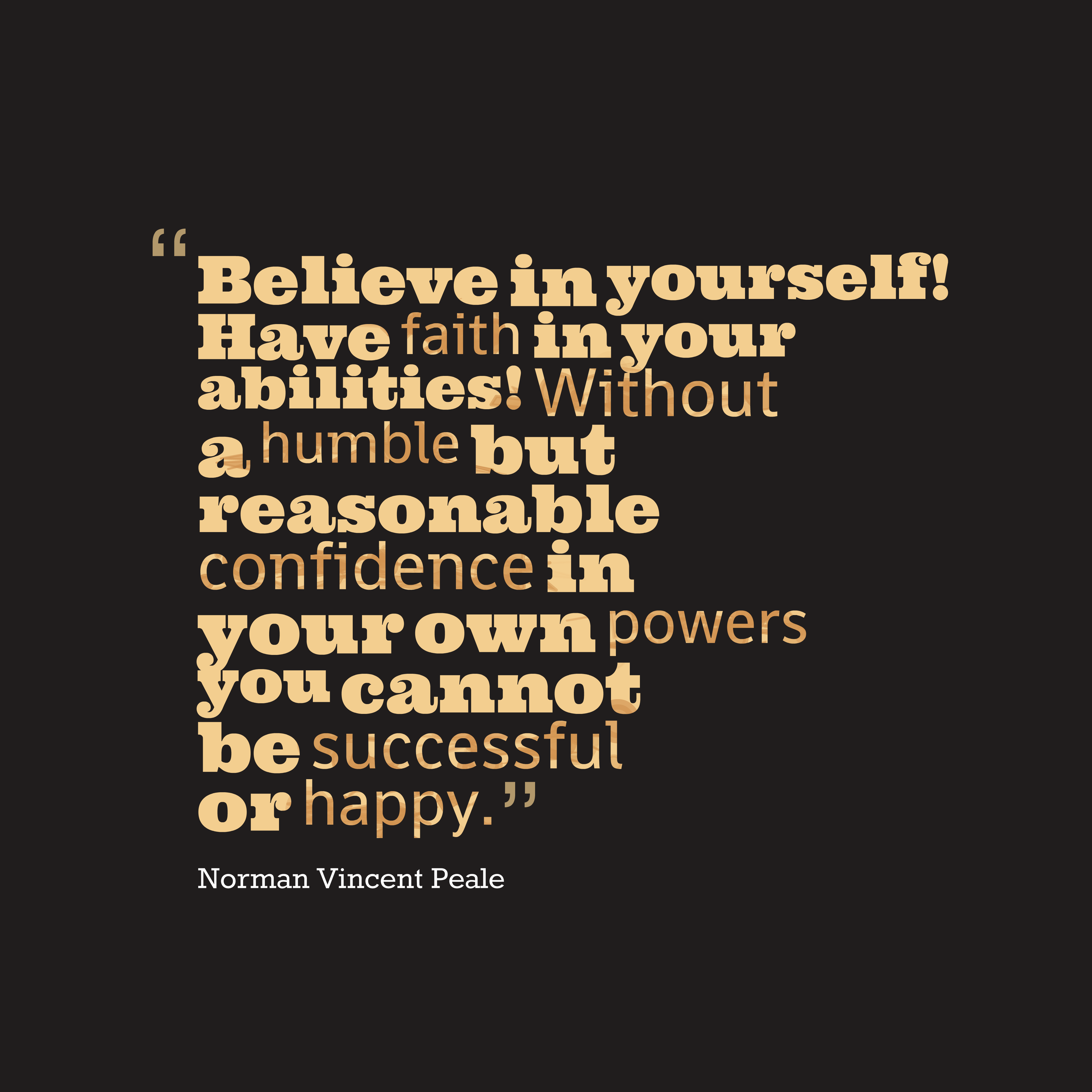 Quotes image of Believe in yourself! Have faith in your abilities! Without a humble but reasonable confidence in your own powers you cannot be successful or happy.