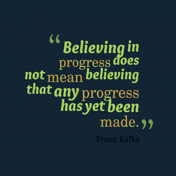 Franz Kafka 's quote about progress. Believing in progress does not…