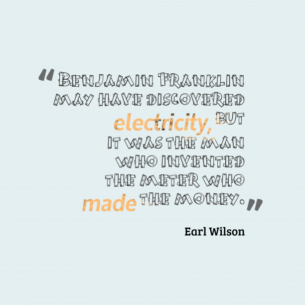 Earl Wilson 's quote about Invention. Benjamin Franklin may have discovered…