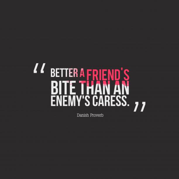 Danish Wisdom 's quote about Advice, friends. Better a friend's bite than…