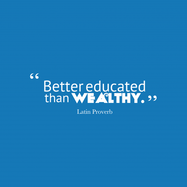 Latin Wisdom 's quote about Education. Better educated than wealthy….