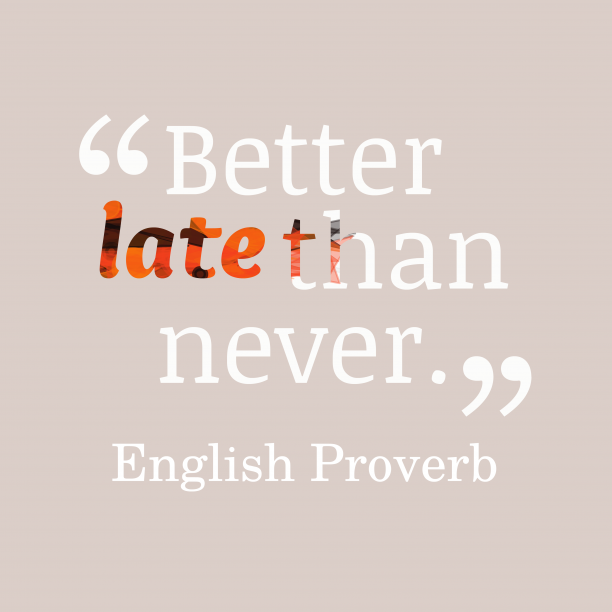 English Wisdom 's quote about Late. Better late than never….