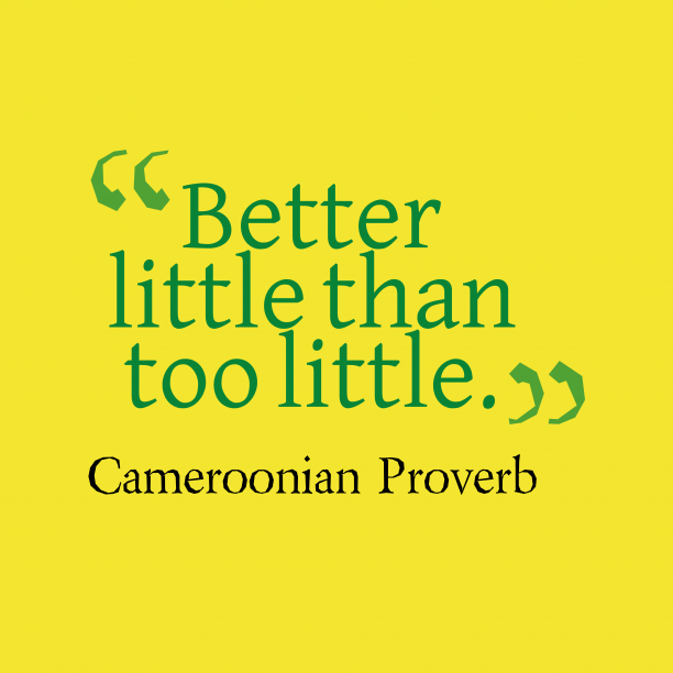 Cameroonian Wisdom 's quote about . Better little than too little….