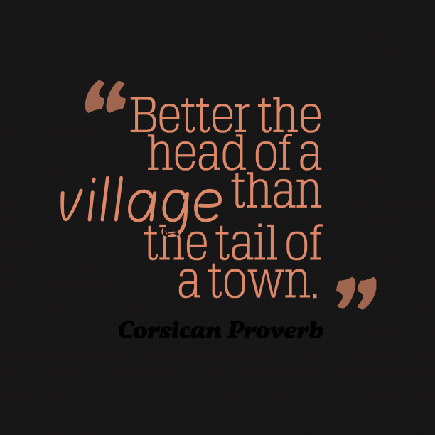Corsican Wisdom 's quote about . Better the head of a…