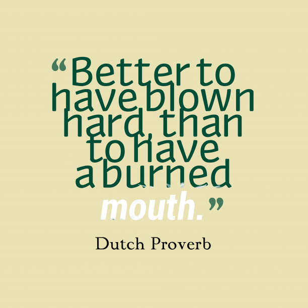 Dutch Wisdom 's quote about . Better to have blown hard,…