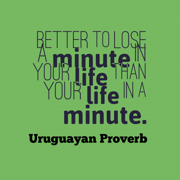 Uruguayan Wisdom 's quote about Time. Better to lose a minute…