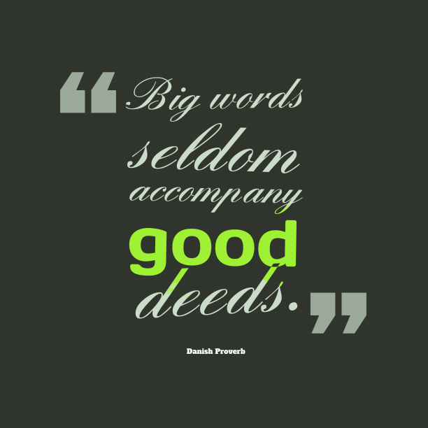 Danish Wisdom 's quote about . Big words seldom accompany good…