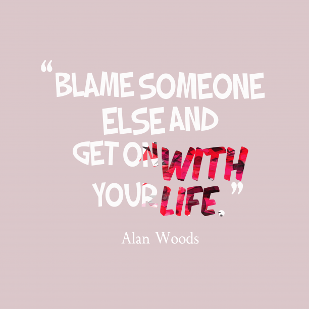 Alan Woods 's quote about blame. Blame someone else and get…