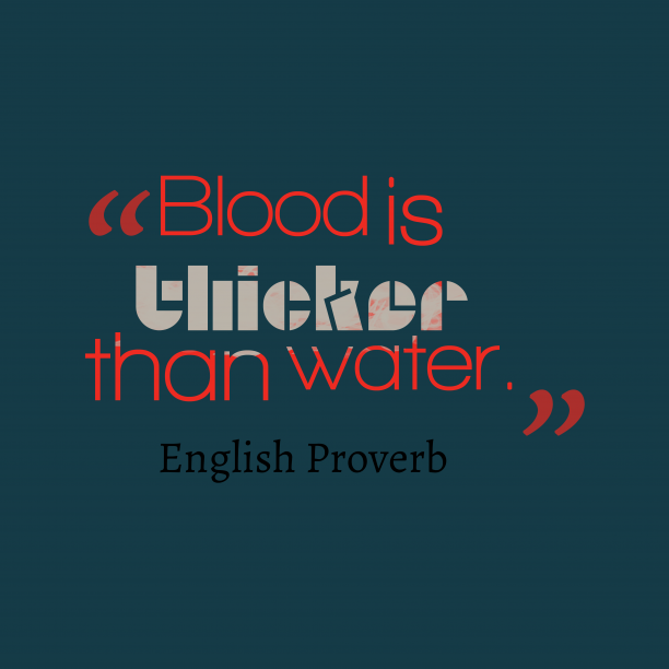 English Wisdom 's quote about . Blood is thicker than water….