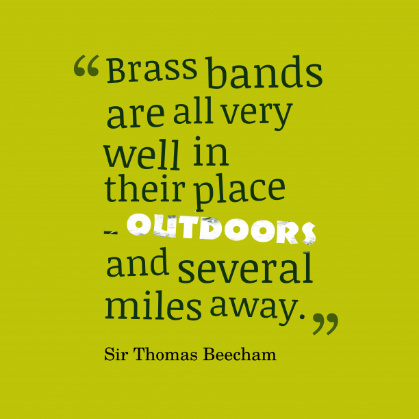 Sir Thomas Beecham 's quote about Brass,band. Brass bands are all very…