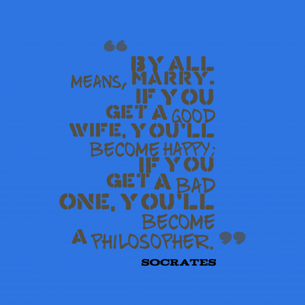 Socrates 's quote about marriage. By all means, marry. If…