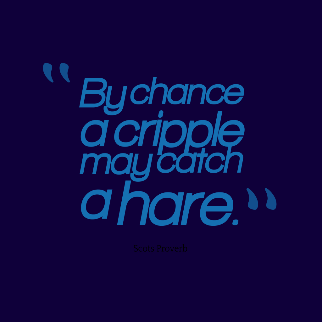 Scots proverb about chance.