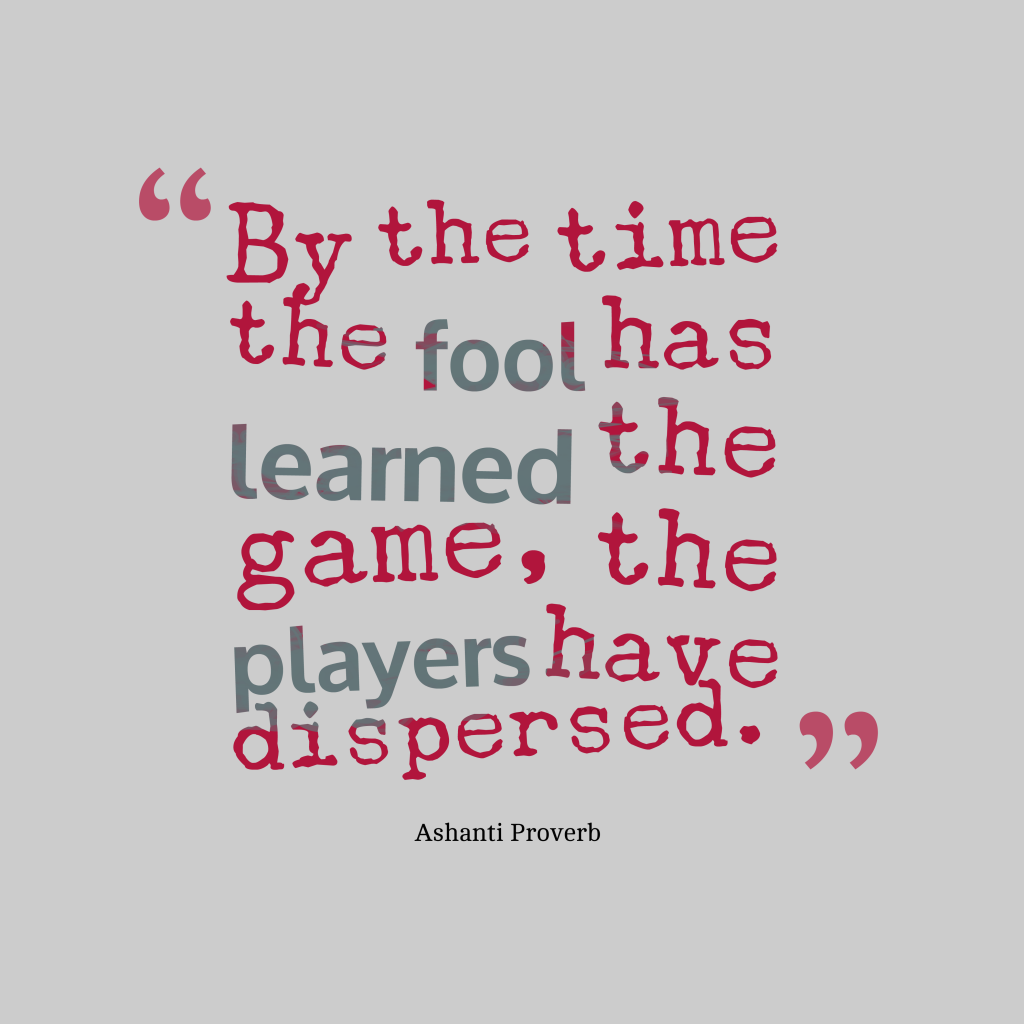 Quotes image of By the time the fool has learned the game, the players have dispersed.