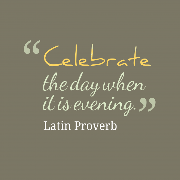 Latin Wisdom 's quote about  Celebrate, evening. Celebrate the day when it…