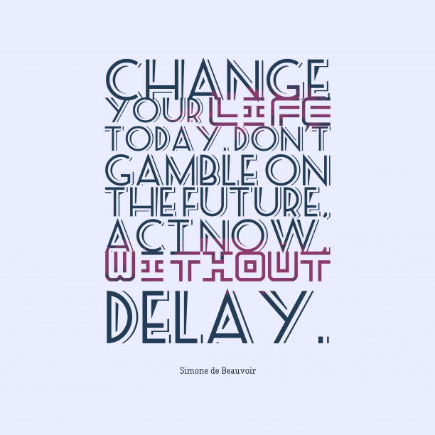 Simone de Beauvoir 's quote about . Change your life today. Don't…